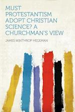 Must Protestantism Adopt Christian Science? a Churchman's View af James Winthrop Hegeman