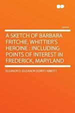 A Sketch of Barbara Fritchie, Whittier's Heroine af Eleanor Dorff Abbott