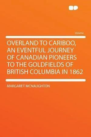 Bog, paperback Overland to Cariboo, an Eventful Journey of Canadian Pioneers to the Goldfields of British Columbia in 1862 af Margaret McNaughton