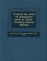 Twenty-Six Years of Missionary Work in China - Primary Source Edition af James Hudson Taylor, Grace Stott