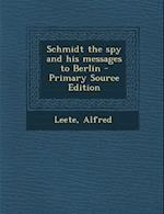 Schmidt the Spy and His Messages to Berlin af Alfred Leete