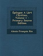 Epilogue a Lart Chretien, Volume 1 - Primary Source Edition af Alexis-Francois Rio