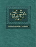 Electrical Conductivity in Gases Traversed by Cathode Rays - Primary Source Edition af John Cunningham McLennan