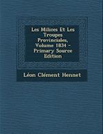 Les Milices Et Les Troupes Provinciales, Volume 1834 af Leon Hennet