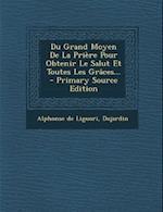 Du Grand Moyen de La Priere Pour Obtenir Le Salut Et Toutes Les Graces... - Primary Source Edition
