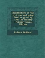 Recollections of the Civil War and Going West to Grow Up with the Country - Primary Source Edition af Robert Dollard