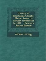 History of Piscataquis County, Maine, from Its Earliest Settlement to 1880 - Primary Source Edition af Amasa Loring