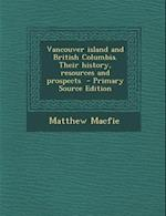 Vancouver Island and British Columbia. Their History, Resources and Prospects af Matthew MacFie