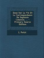 Essai Sur La Vie Et La Correspondance Du Sophiste Libanius. ... - Primary Source Edition af L. Petit