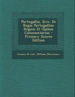 Portugallia, Sive, de Regis Portugalliae Regnis Et Opibus Commentarius - Primary Source Edition
