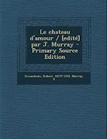 Le Chateau D'Amour / [Edite] Par J. Murray af Robert Grosseteste, J. Murray