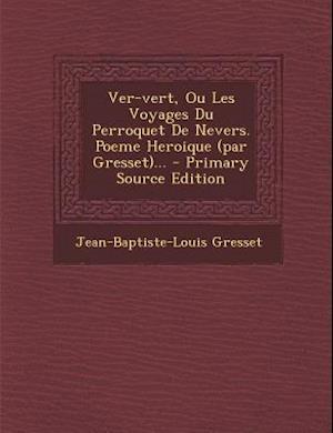 Bog, paperback Ver-Vert, Ou Les Voyages Du Perroquet de Nevers. Poeme Heroique (Par Gresset)... af Jean-Baptiste-Louis Gresset