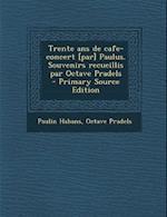 Trente ANS de Cafe-Concert [Par] Paulus. Souvenirs Recueillis Par Octave Pradels af Paulin Habans, Octave Pradels