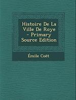 Histoire de La Ville de Roye - Primary Source Edition af Emile Coet