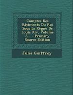 Comptes Des Batiments Du Roi Sous Le Regne de Louis XIV, Volume 3... - Primary Source Edition af Jules Guiffrey