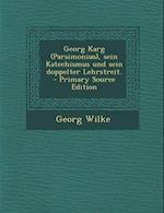 Georg Karg (Parsimonius), Sein Katechismus Und Sein Doppelter Lehrstreit. - Primary Source Edition af Georg Wilke