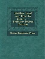 Neither Bond Nor Free. (a Plea.) .. - Primary Source Edition af George Langhorne Pryor