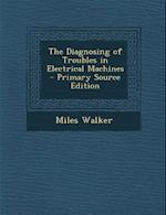 The Diagnosing of Troubles in Electrical Machines - Primary Source Edition af Miles Walker