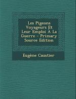 Les Pigeons Voyageurs Et Leur Emploi a la Guerre af Eugene Caustier