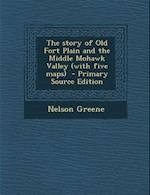The Story of Old Fort Plain and the Middle Mohawk Valley (with Five Maps) - Primary Source Edition af Nelson Greene