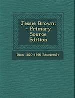 Jessie Brown; - Primary Source Edition af Dion 1820-1890 Boucicault