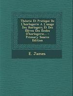Theorie Et Pratique de L'Horlogerie A L'Usage Des Horlogers Et Des Eleves Des Ecoles D'Horlogerie... af E. James