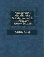 Kurzgefasste Griechische Schulgrammatik - Primary Source Edition af Adolph Kaegi