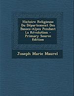 Histoire Religieuse Du Departement Des Basses-Alpes Pendant La Revolution - Primary Source Edition af Joseph-Marie Maurel