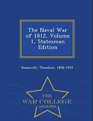 The Naval War of 1812, Volume 1, Statesman Edition - War College Series