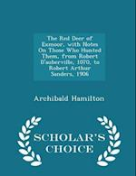 The Red Deer of Exmoor, with Notes on Those Who Hunted Them, from Robert D'Auberville, 1070, to Robert Arthur Sanders, 1906 - Scholar's Choice Edition af Archibald Hamilton