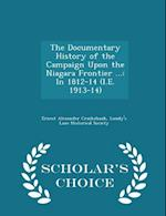 The Documentary History of the Campaign Upon the Niagara Frontier ...: In 1812-14 (I.E. 1913-14) - Scholar's Choice Edition