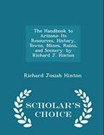The Handbook to Arizona: Its Resources, History, Towns, Mines, Ruins, and Scenery. by Richard J. Hinton - Scholar's Choice Edition