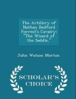 """The Artillery of Nathan Bedford Forrest's Cavalry: """"The Wizard of the Saddle,"""" - Scholar's Choice Edition"""