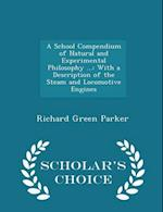 A School Compendium of Natural and Experimental Philosophy ...: With a Description of the Steam and Locomotive Engines - Scholar's Choice Edition