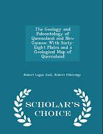 The Geology and Paleontology of Queensland and New Guinea: With Sixty-Eight Plates and a Geological Map of Queensland - Scholar's Choice Edition