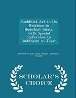 Buddhist Art in Its Relation to Buddhist Ideals, with Special Reference to Buddhism in Japan - Scholar's Choice Edition