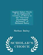 "English Dialect Words of the Eighteenth Century As Shown in the ""Universal Etymological Dictionary"" of Nathaniel Bailey - Scholar's Choice Edition"
