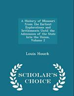A History of Missouri from the Earliest Explorations and Settlements Until the Admission of the State Into the Union, Volume 2 - Scholar's Choice Edition af Louis Houck