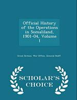 Official History of the Operations in Somaliland, 1901-04, Volume 1 - Scholar's Choice Edition af Great Britain War Office General Staff