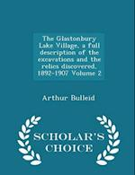 The Glastonbury Lake Village, a Full Description of the Excavations and the Relics Discovered, 1892-1907 Volume 2 - Scholar's Choice Edition af Arthur Bulleid