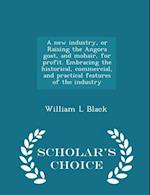 A   New Industry, or Raising the Angora Goat, and Mohair, for Profit. Embracing the Historical, Commercial, and Practical Features of the Industry - S af William L. Black