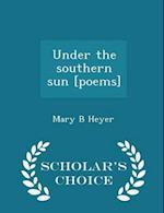 Under the Southern Sun [Poems] - Scholar's Choice Edition af Mary B. Heyer