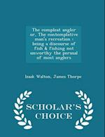 The compleat angler or, The contemplative man's recreation : being a discourse of fish & fishing not unworthy the perusal of most anglers - Scholar's