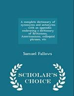 A complete dictionary of synonyms and antonyms ... with an appendix embracing a dictionary of Briticisms, Americanisms, colloquial phrases, etc - Sch af Samuel Fallows