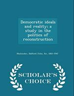 Democratic ideals and reality; a study in the politics of reconstruction - Scholar's Choice Edition