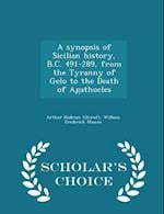 A synopsis of Sicilian history, B.C. 491-289, from the Tyranny of Gelo to the Death of Agathocles - Scholar's Choice Edition