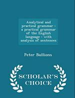 Analytical and practical grammar : a practical grammar of the English language : with analysis of sentences - Scholar's Choice Edition af Peter Bullions