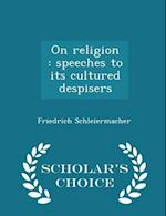 On religion : speeches to its cultured despisers - Scholar's Choice Edition