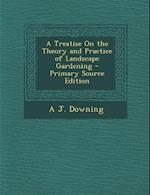 A Treatise on the Theory and Practice of Landscape Gardening - Primary Source Edition af Andrew Jackson Downing, A. J. Downing