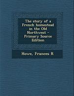 The Story of a French Homestead in the Old Northwest - Primary Source Edition af Frances R. Howe